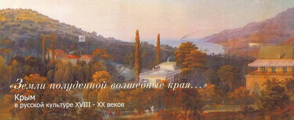 Выставка «Земли полуденной волшебные края…» Крым в русской культуре XVIII-XX веков